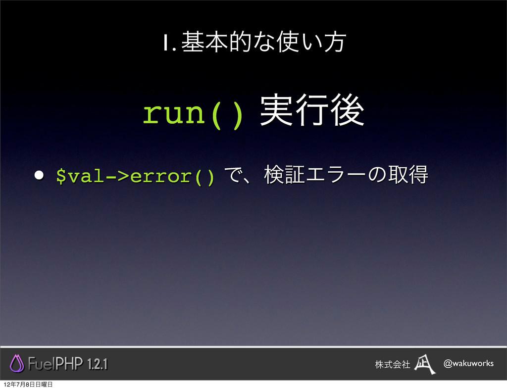 run() ࣮ߦޙ • $val->error() ͰɺݕূΤϥʔͷऔಘ 1. جຊతͳ͍ํ...