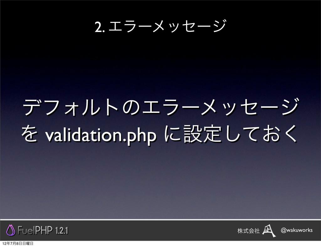 σϑΥϧτͷΤϥʔϝοηʔδ Λ validation.php ʹઃఆ͓ͯ͘͠ 2. Τϥʔϝ...