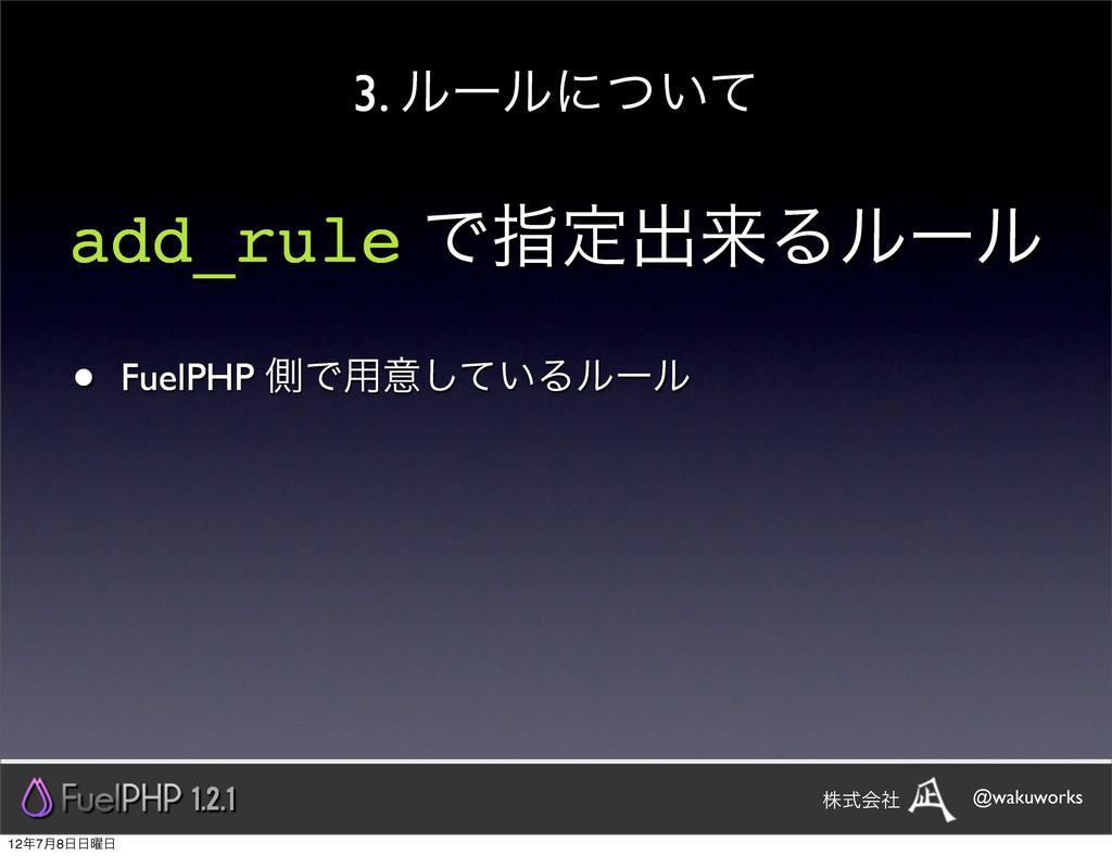 add_rule Ͱࢦఆग़དྷΔϧʔϧ • FuelPHP ଆͰ༻ҙ͍ͯ͠Δϧʔϧ 3. ϧʔϧ...