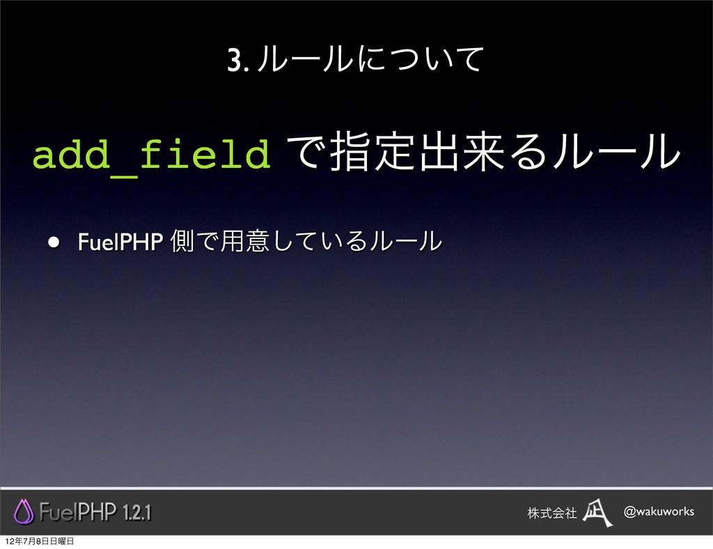 3. ϧʔϧʹ͍ͭͯ add_field Ͱࢦఆग़དྷΔϧʔϧ • FuelPHP ଆͰ༻ҙͯ͠...