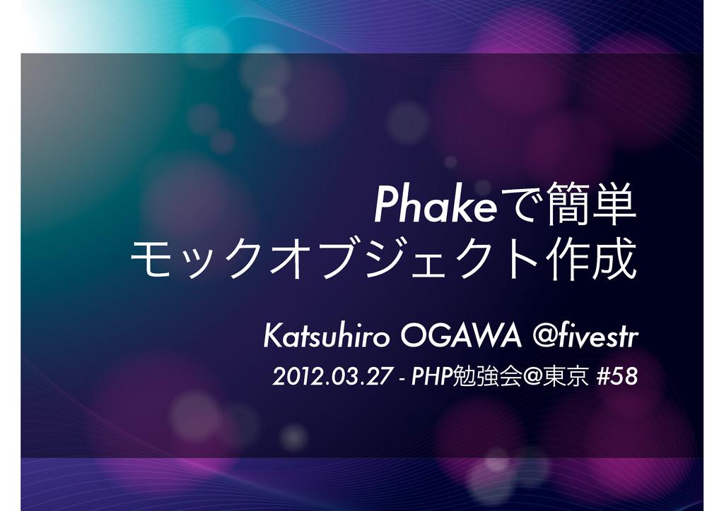 PhakeͰ؆୯ ϞοΫΦϒδΣΫτ࡞ Katsuhiro OGAWA @fivestr 2...