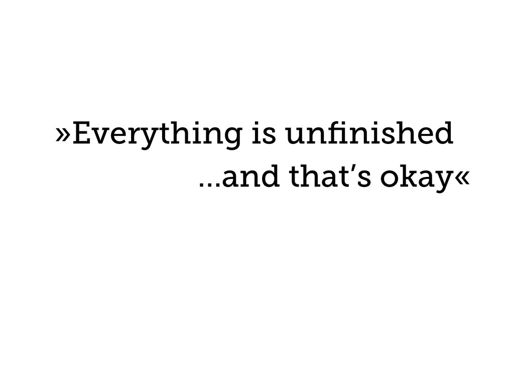 »Everything is unfinished …and that's okay«