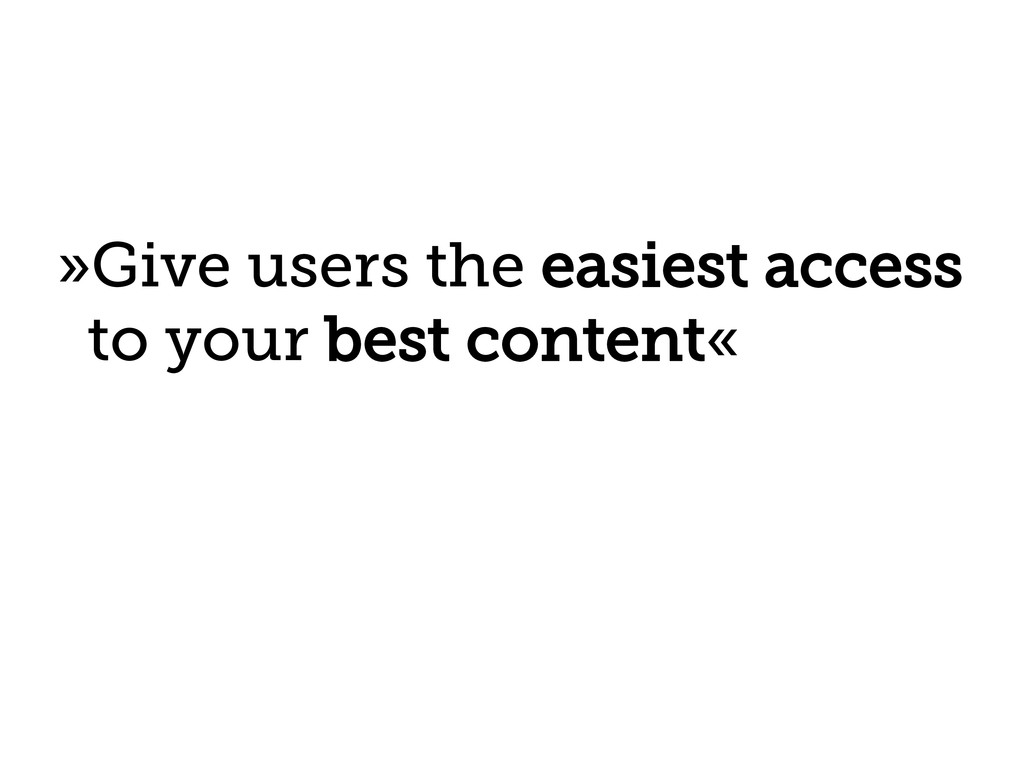 »Give users the easiest access to your best con...