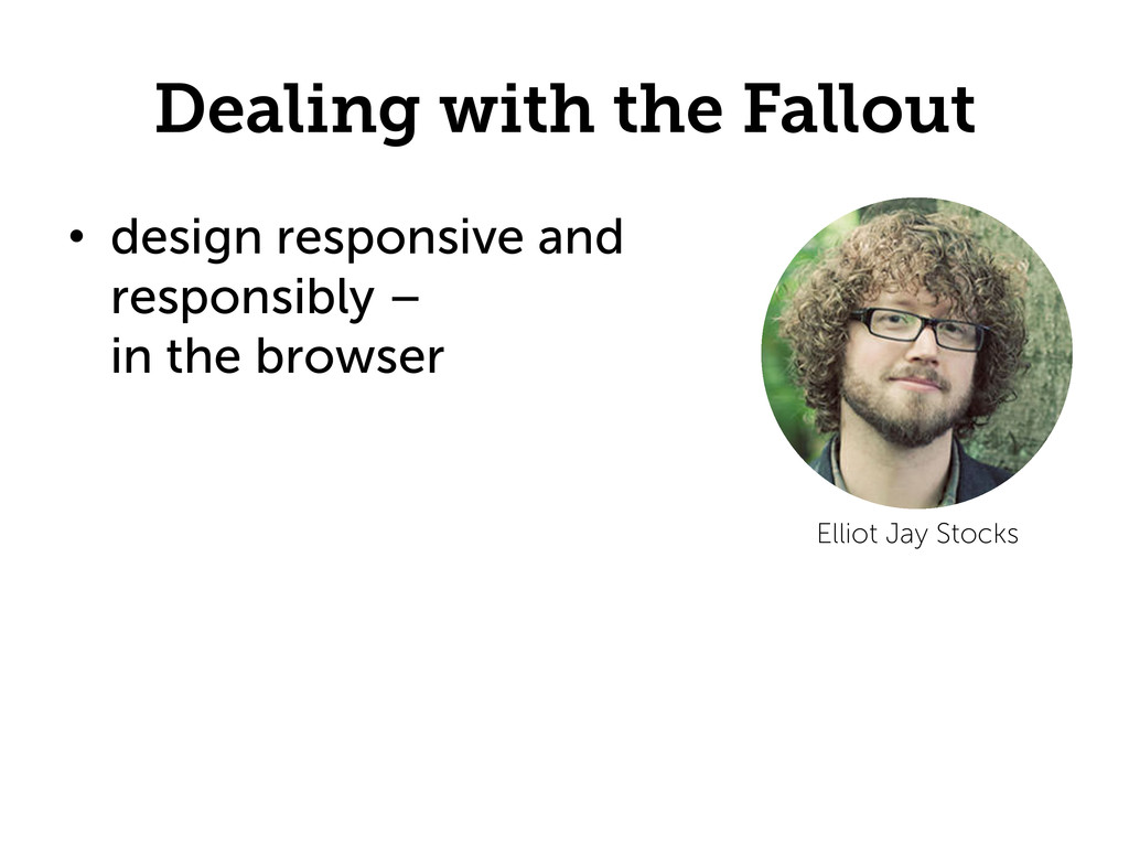 Dealing with the Fallout •  design responsive a...