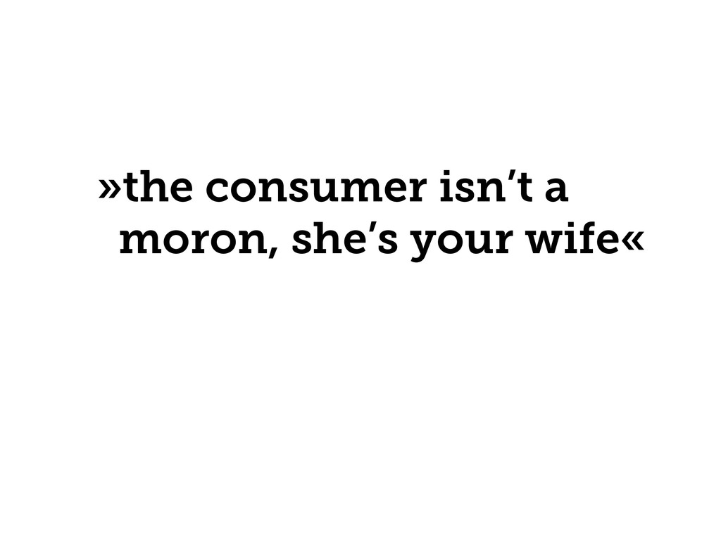 »the consumer isn't a moron, she's your wife«