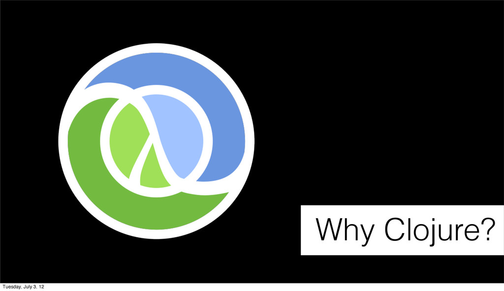 Why Clojure? Tuesday, July 3, 12