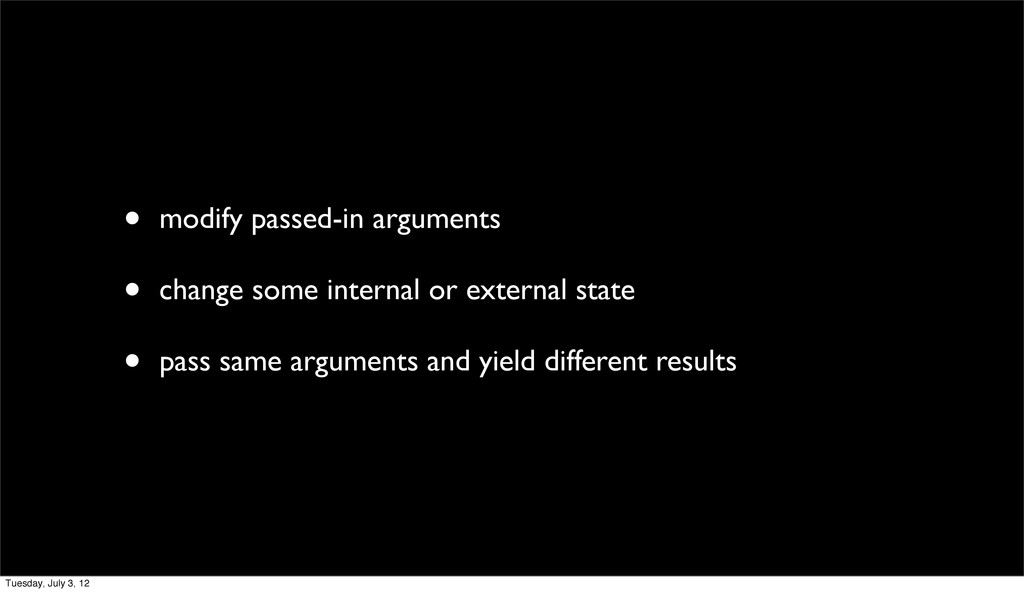 • modify passed-in arguments • change some inte...