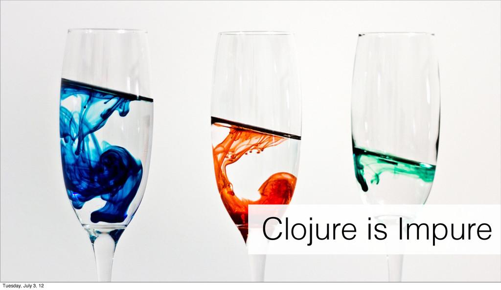 Clojure is impure Clojure is Impure Tuesday, Ju...