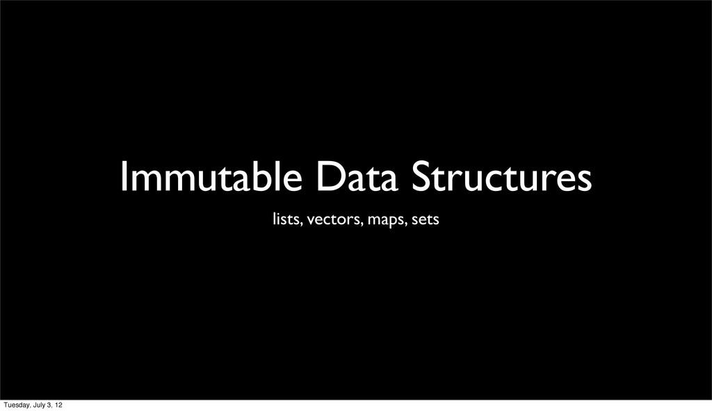 Immutable Data Structures lists, vectors, maps,...