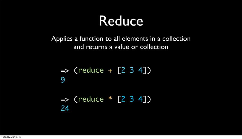 Reduce => (reduce + [2 3 4]) 9 => (reduce * [2 ...