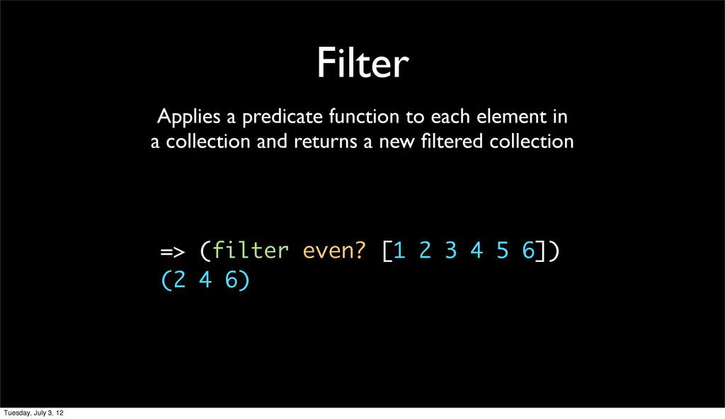 Filter => (filter even? [1 2 3 4 5 6]) (2 4 6) ...