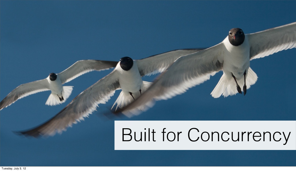 Built for Concurrency Tuesday, July 3, 12
