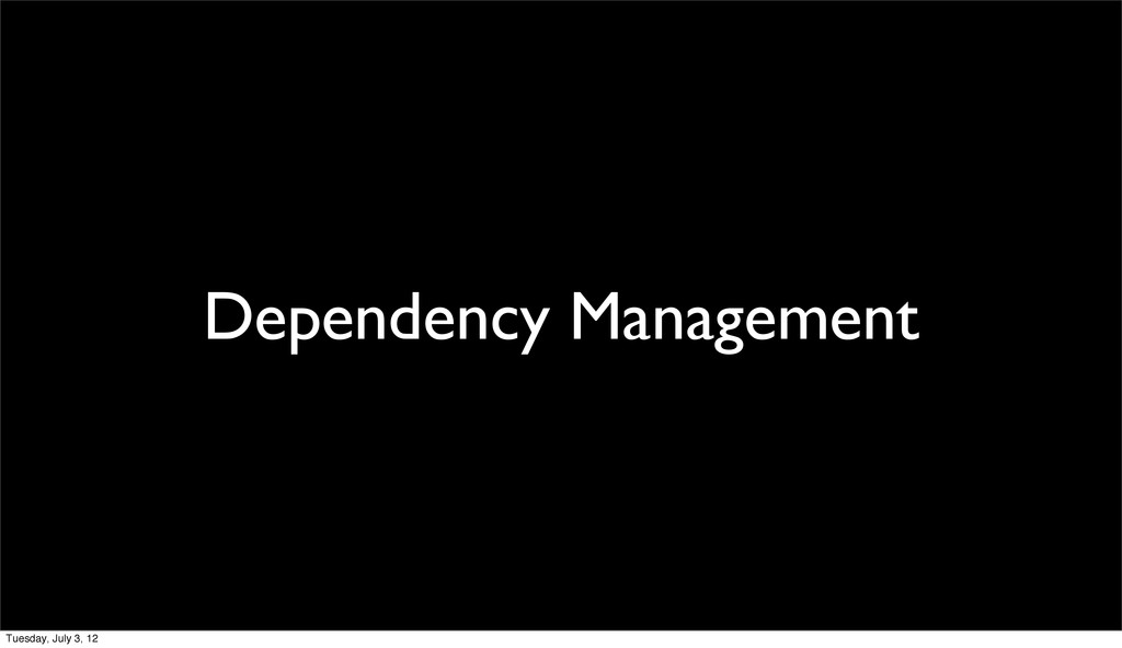Dependency Management Tuesday, July 3, 12