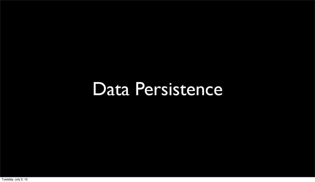 Data Persistence Tuesday, July 3, 12