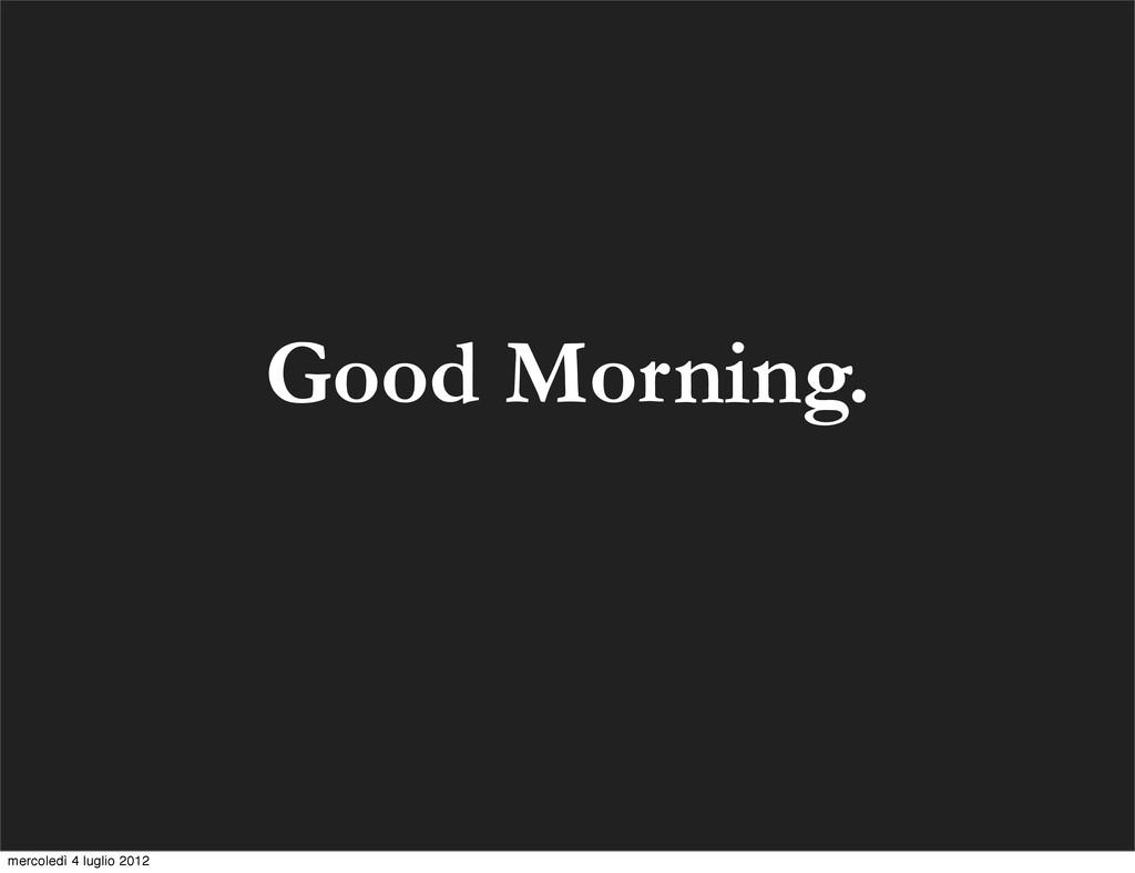 Good Morning. mercoledì 4 luglio 2012