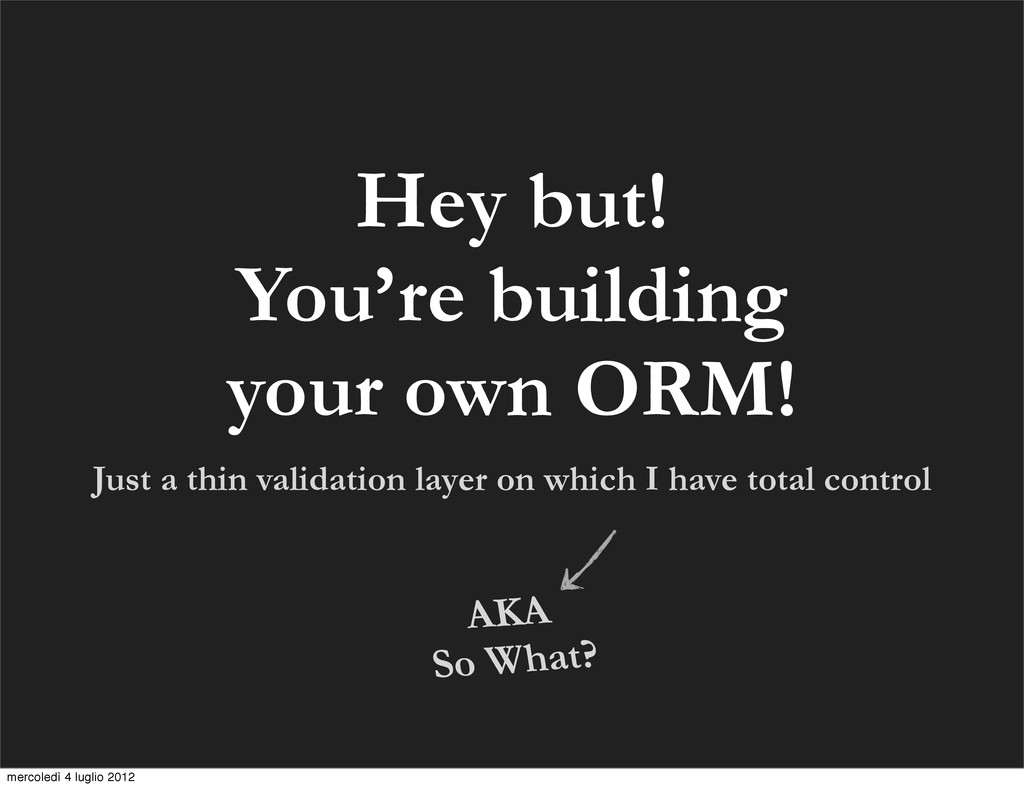 Hey but! You're building your own ORM! Just a t...