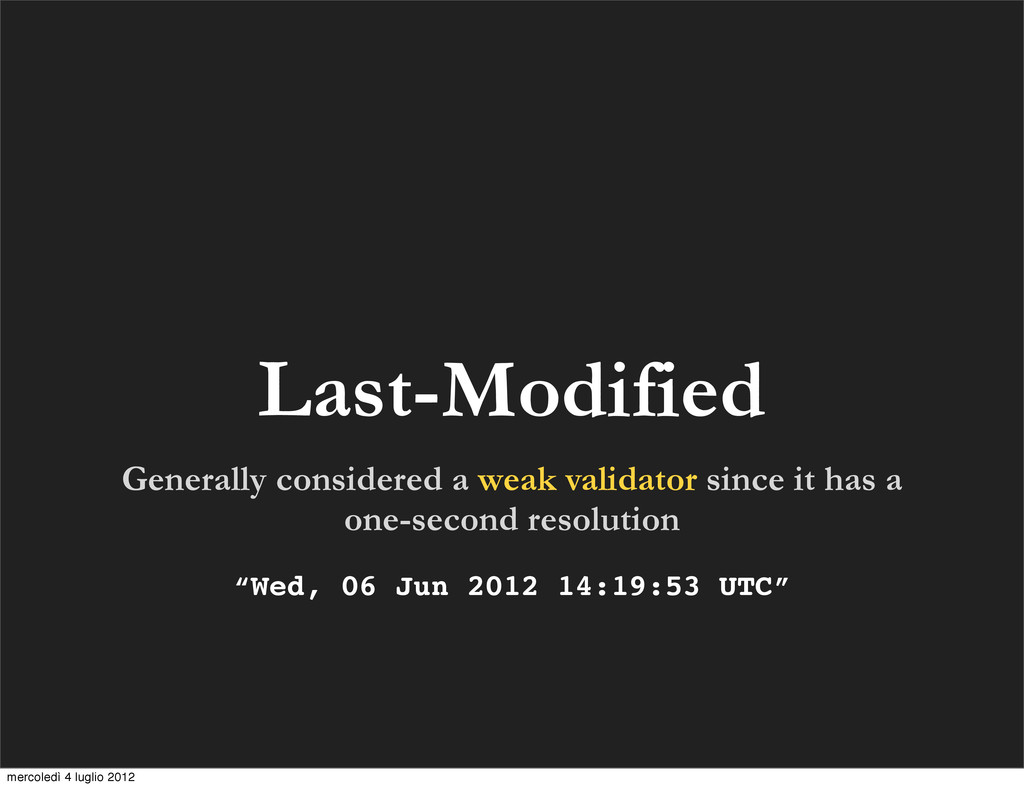 Last-Modified Generally considered a weak valid...