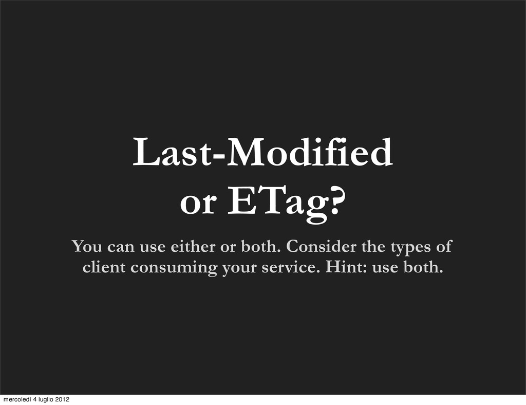 Last-Modified or ETag? You can use either or bo...