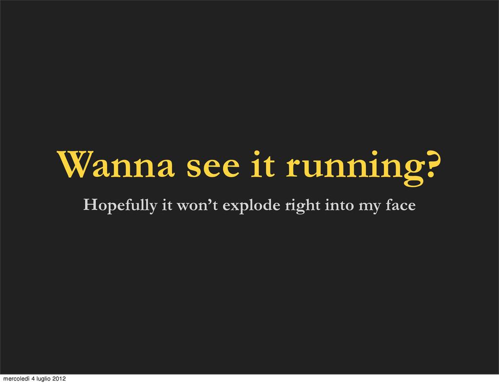 Wanna see it running? Hopefully it won't explod...