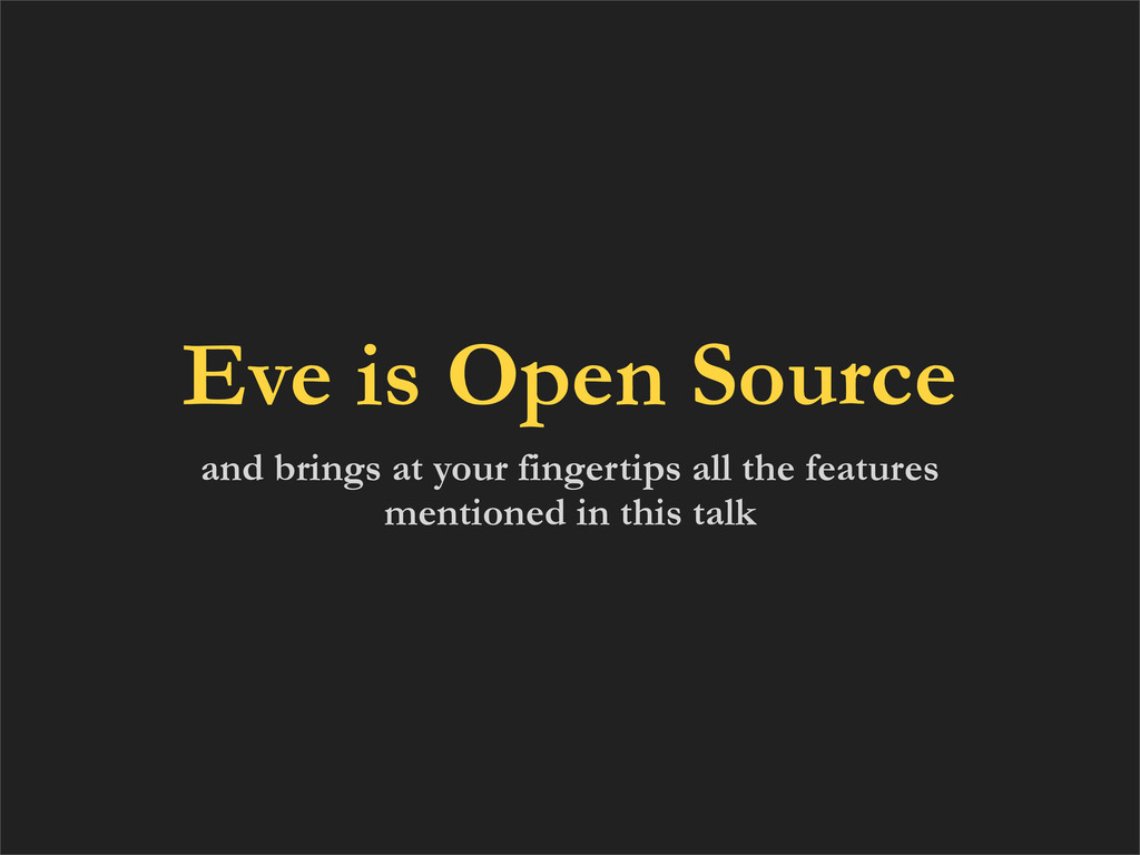 Eve is Open Source and brings at your fingertip...