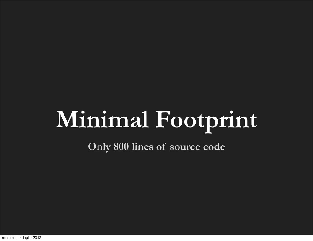 Only 800 lines of source code Minimal Footprint...