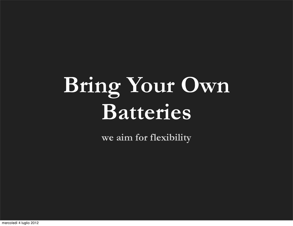 we aim for flexibility Bring Your Own Batteries...