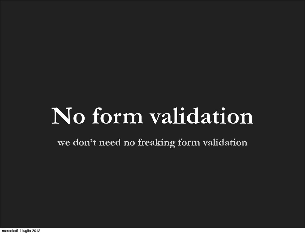 No form validation we don't need no freaking fo...
