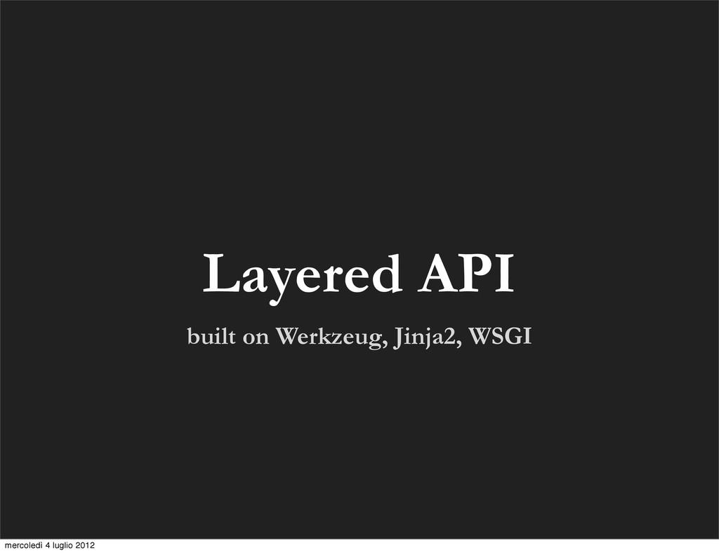 built on Werkzeug, Jinja2, WSGI Layered API mer...