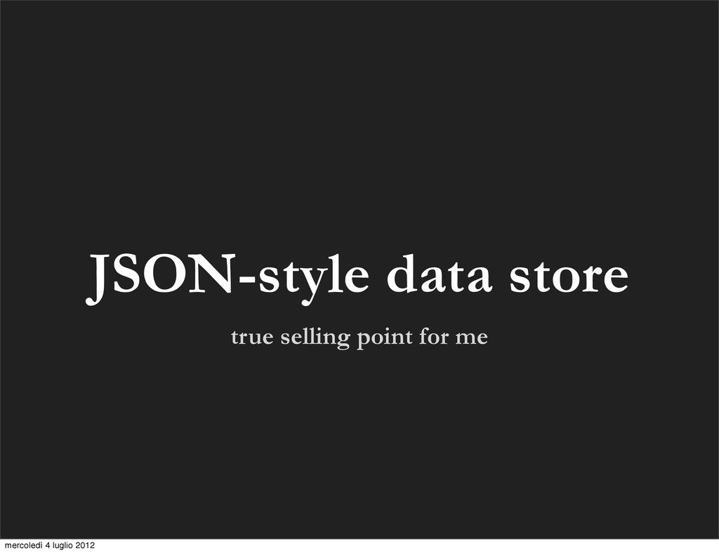 true selling point for me JSON-style data store...