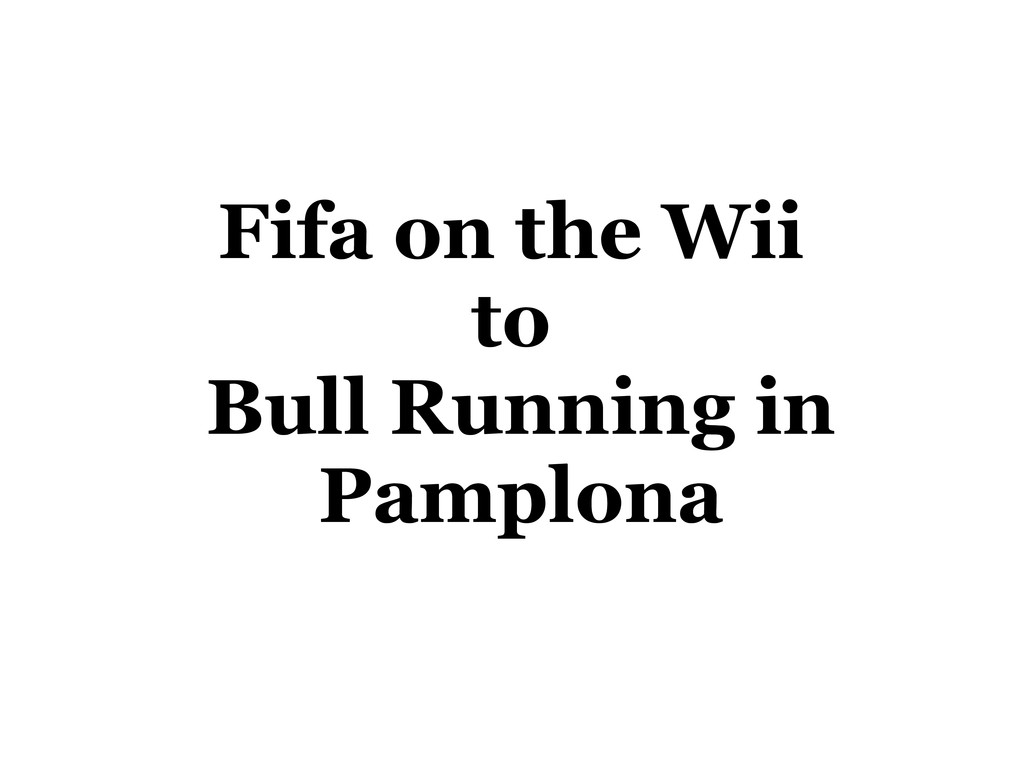 Fifa on the Wii to Bull Running in Pamplona