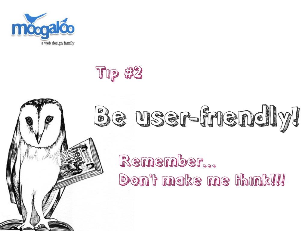 Tip #2 Be user-friendly! Remember... Don't make...