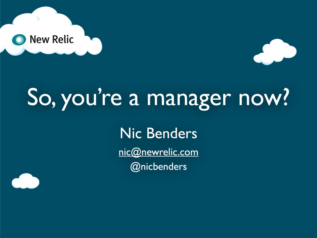 So, you're a manager now? Nic Benders nic@newre...