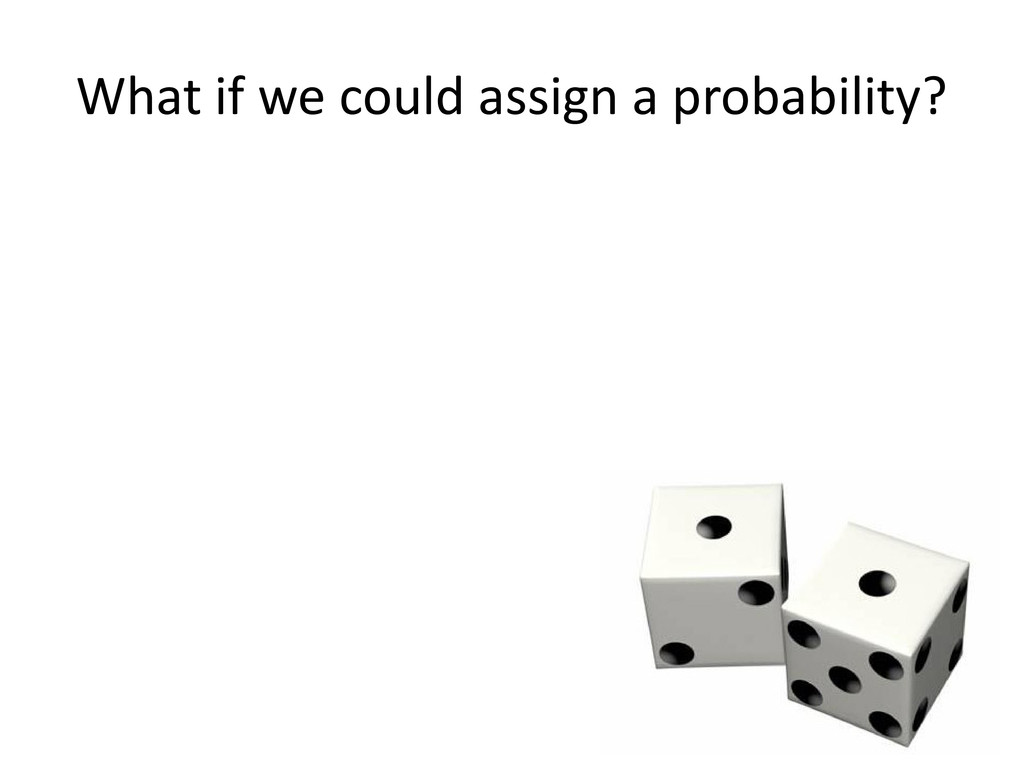 What if we could assign a probability?