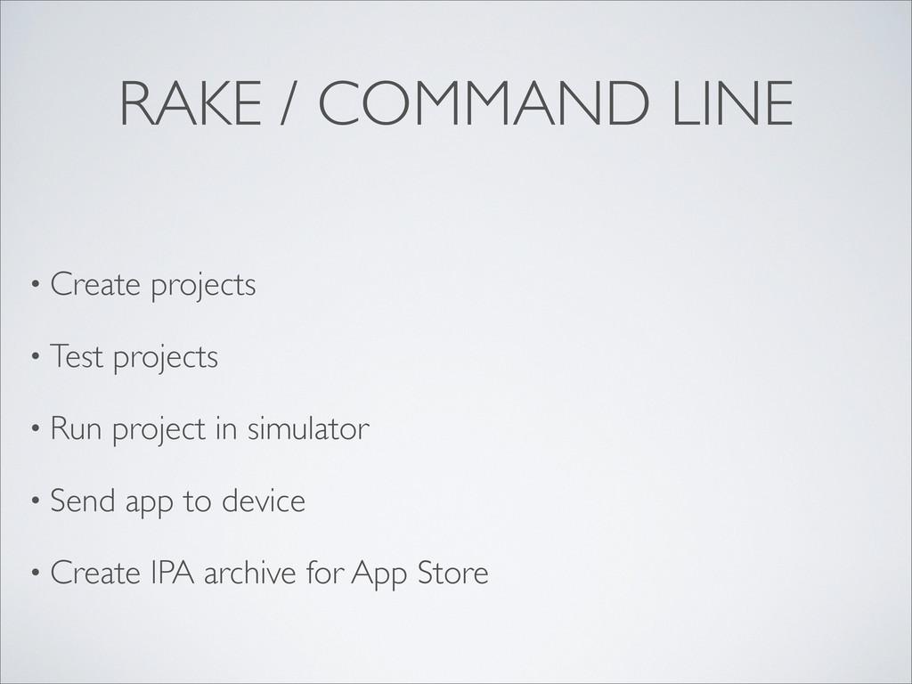 RAKE / COMMAND LINE • Create projects • Test pr...