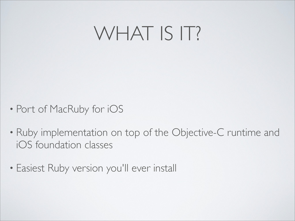 WHAT IS IT? • Port of MacRuby for iOS • Ruby im...