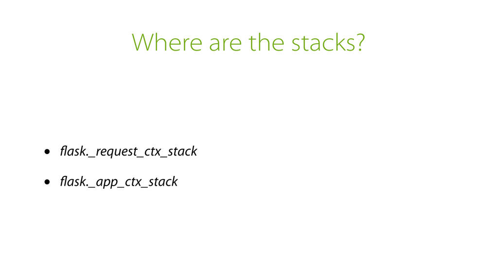 Where are the stacks? • flask._request_ctx_stack...