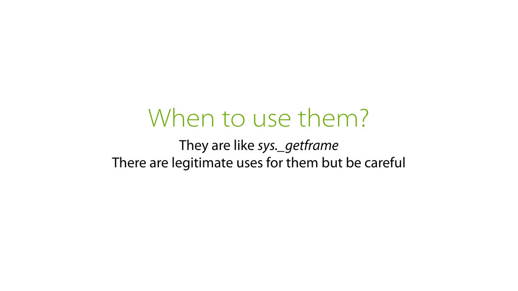 When to use them? They are like sys._getframe T...