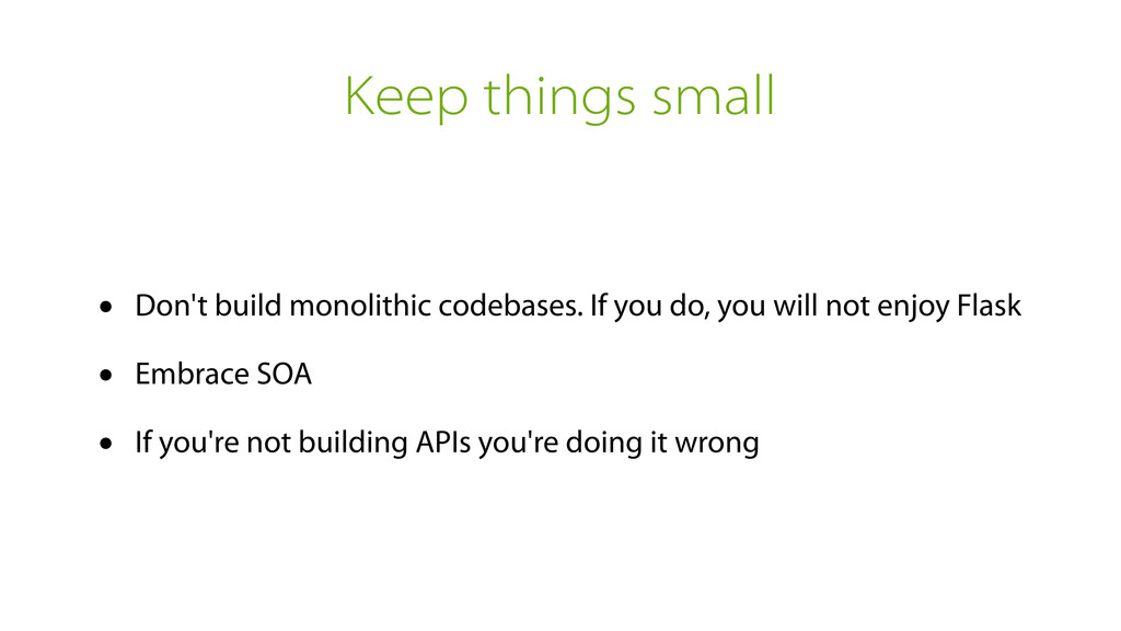 Keep things small • Don't build monolithic code...