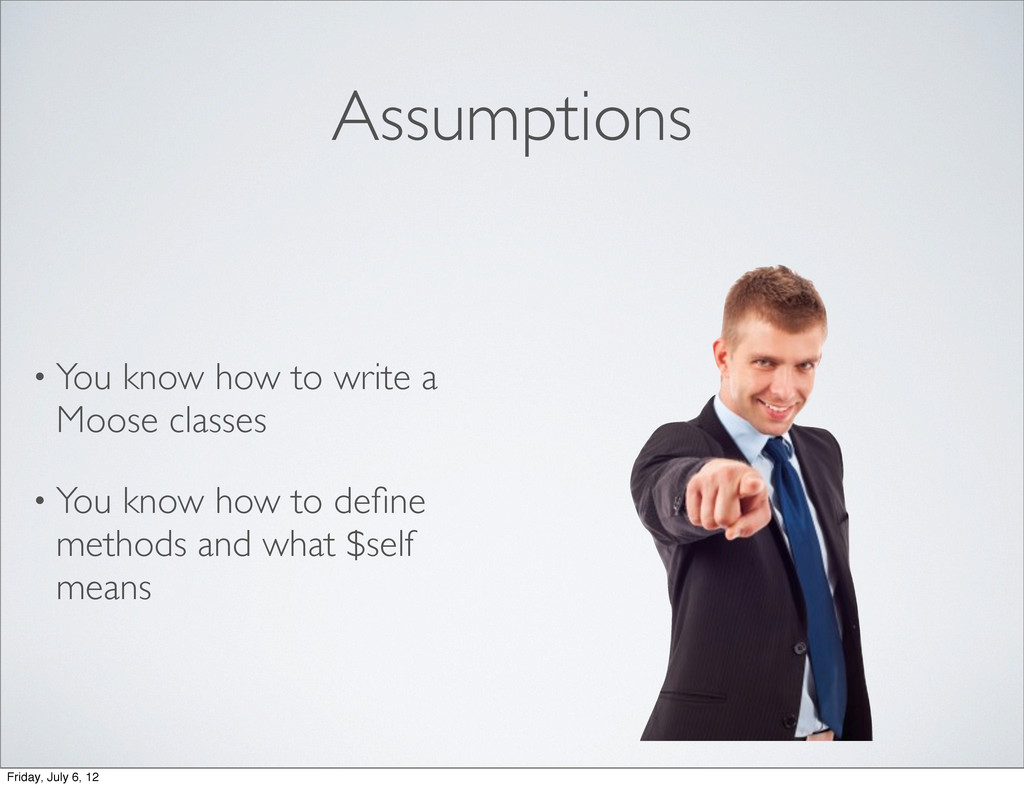 Assumptions • You know how to write a Moose cla...