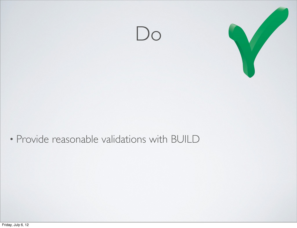 Do • Provide reasonable validations with BUILD ...