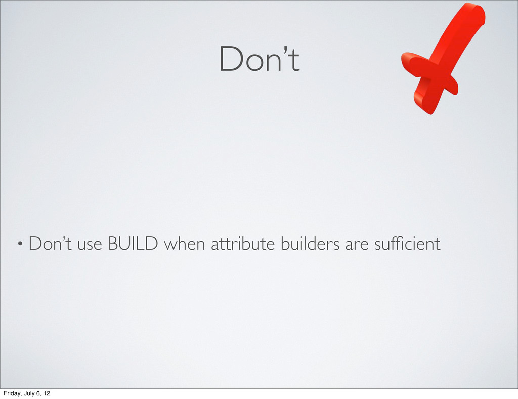 Don't • Don't use BUILD when attribute builders...