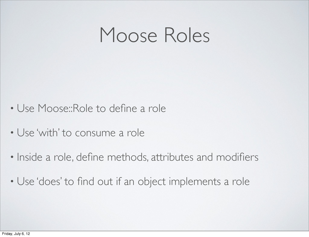 Moose Roles • Use Moose::Role to define a role •...