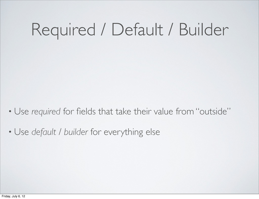 Required / Default / Builder • Use required for...