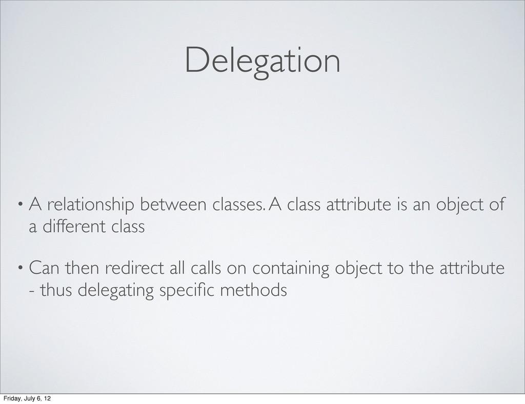 Delegation • A relationship between classes. A ...