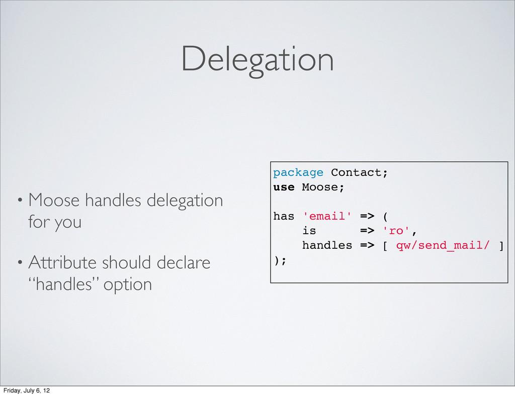 Delegation • Moose handles delegation for you •...