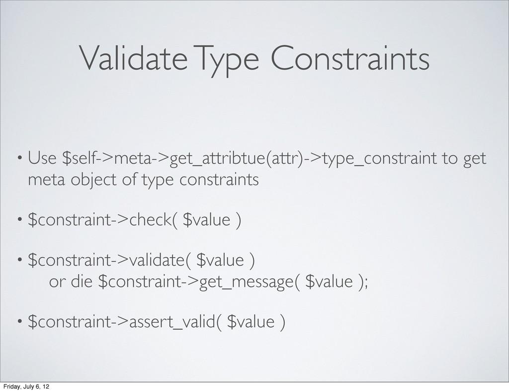 Validate Type Constraints • Use $self->meta->ge...