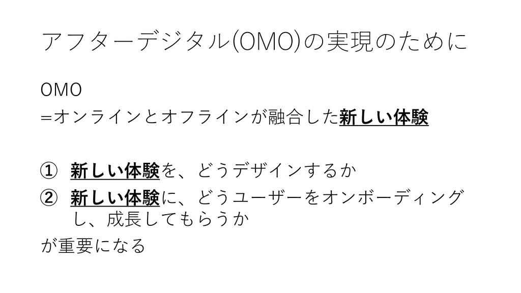 アフターデジタル(OMO)の実現のために OMO =オンラインとオフラインが融合した新しい体験...