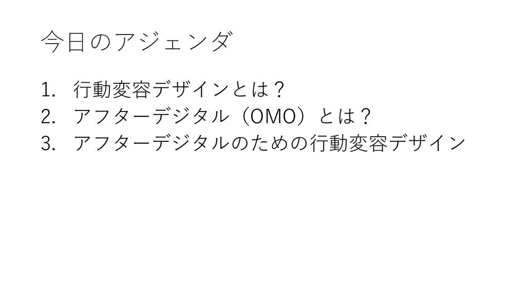 今日のアジェンダ 1. 行動変容デザインとは? 2. アフターデジタル(OMO)とは? 3. ...