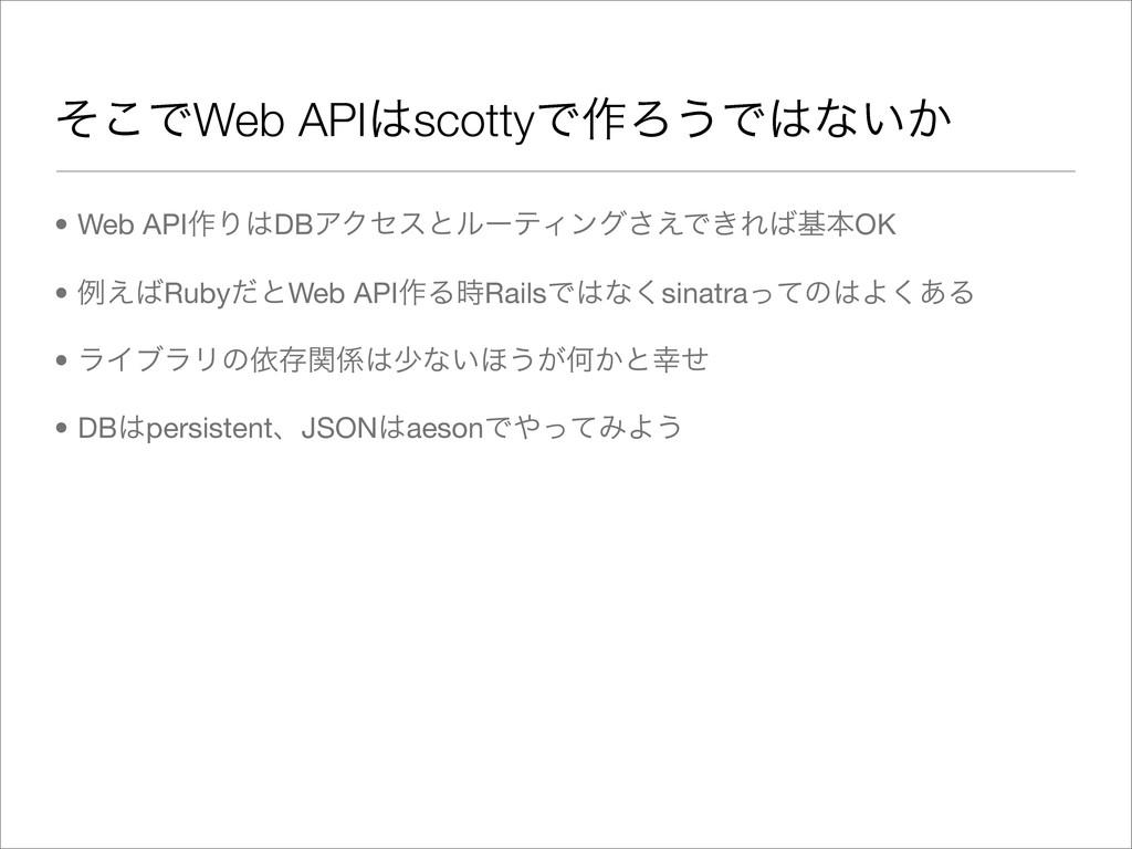 ͦ͜ͰWeb APIscottyͰ࡞Ζ͏Ͱͳ͍͔ • Web API࡞ΓDBΞΫηεͱϧ...