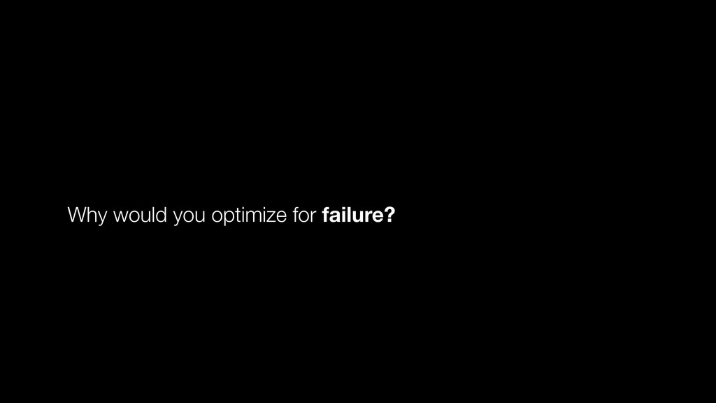 Why would you optimize for failure?